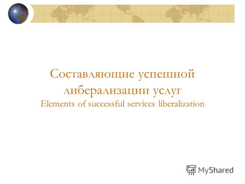 Составляющие успешной либерализации услуг Elements of successful services liberalization