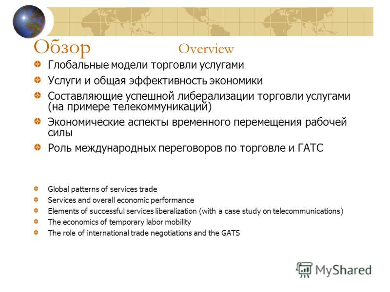 Обзор Overview Глобальные модели торговли услугами Услуги и общая эффективность экономики Составляющие успешной либерализации торговли услугами (на примере телекоммуникаций) Экономические аспекты временного перемещения рабочей силы Роль международных