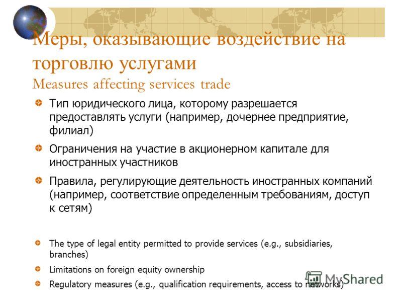 Меры, оказывающие воздействие на торговлю услугами Measures affecting services trade Тип юридического лица, которому разрешается предоставлять услуги (например, дочернее предприятие, филиал) Ограничения на участие в акционерном капитале для иностранн