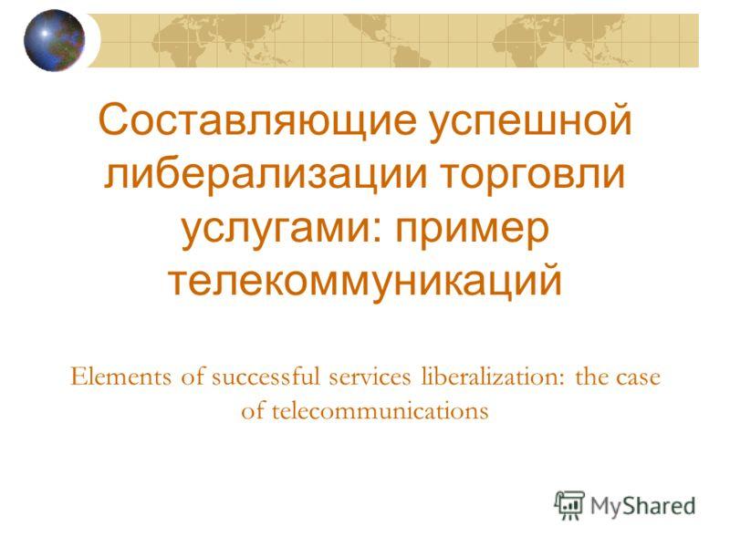 Составляющие успешной либерализации торговли услугами: пример телекоммуникаций Elements of successful services liberalization: the case of telecommunications