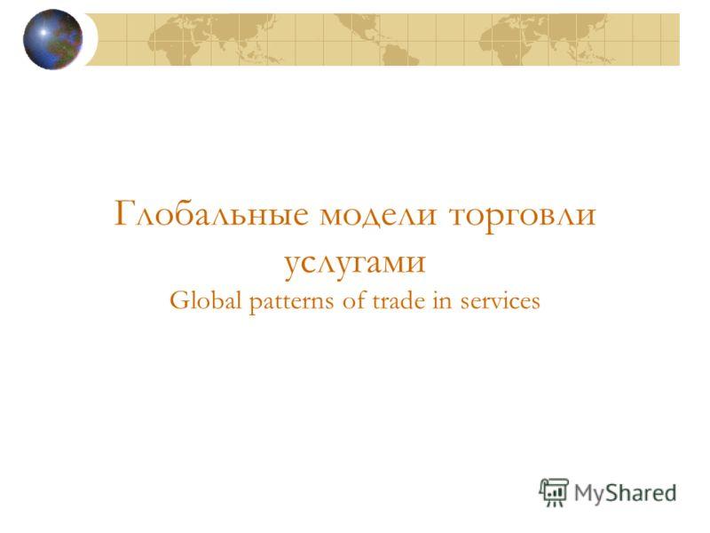 Глобальные модели торговли услугами Global patterns of trade in services