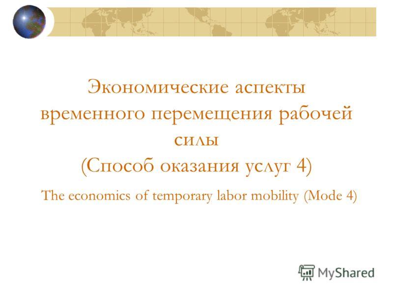 Экономические аспекты временного перемещения рабочей силы (Способ оказания услуг 4) The economics of temporary labor mobility (Mode 4)
