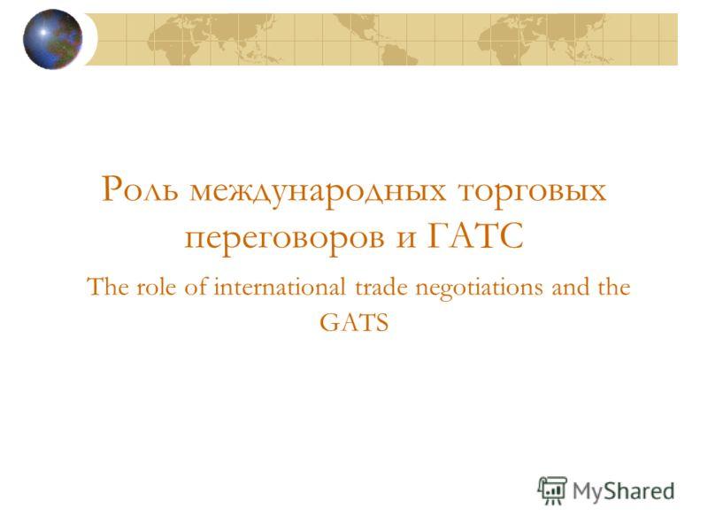 Роль международных торговых переговоров и ГАТС The role of international trade negotiations and the GATS