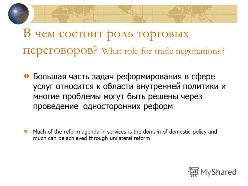 В чем состоит роль торговых переговоров ? What role for trade negotiations? Большая часть задач реформирования в сфере услуг относится к области внутренней политики и многие проблемы могут быть решены через проведение односторонних реформ Much of the