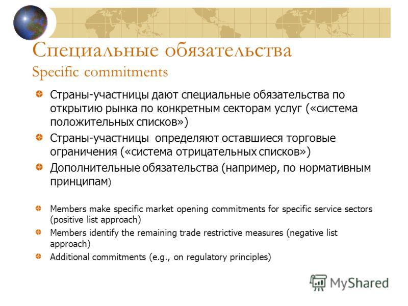 Специальные обязательства Specific commitments Страны-участницы дают специальные обязательства по открытию рынка по конкретным секторам услуг («система положительных списков») Страны-участницы определяют оставшиеся торговые ограничения («система отри