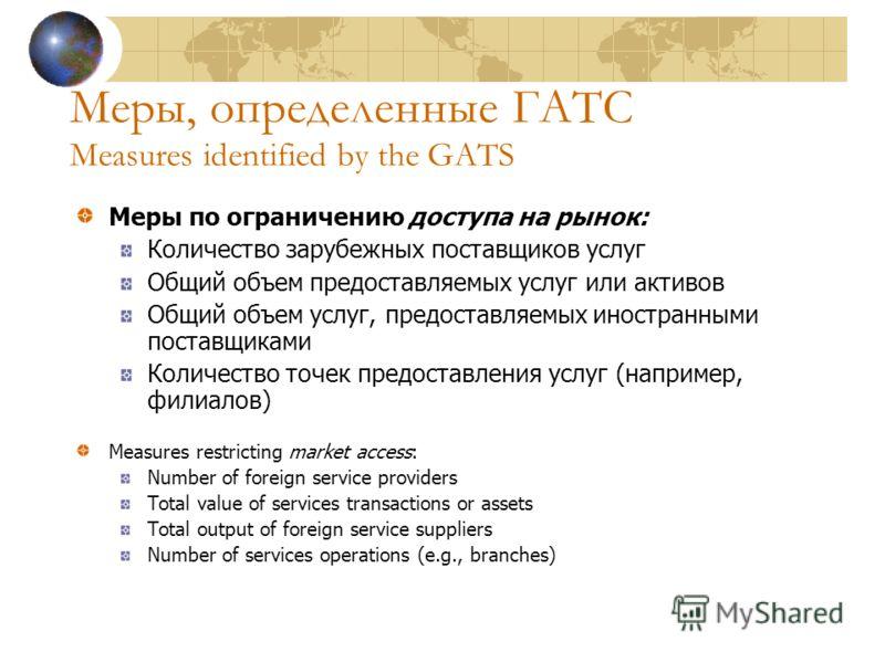 Меры, определенные ГАТС Measures identified by the GATS Меры по ограничению доступа на рынок: Количество зарубежных поставщиков услуг Общий объем предоставляемых услуг или активов Общий объем услуг, предоставляемых иностранными поставщиками Количеств