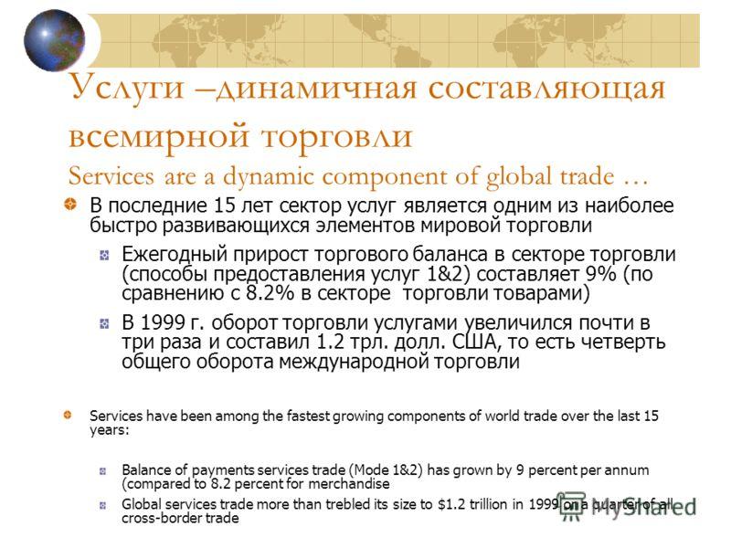 Услуги –динамичная составляющая всемирной торговли Services are a dynamic component of global trade … В последние 15 лет сектор услуг является одним из наиболее быстро развивающихся элементов мировой торговли Ежегодный прирост торгового баланса в сек