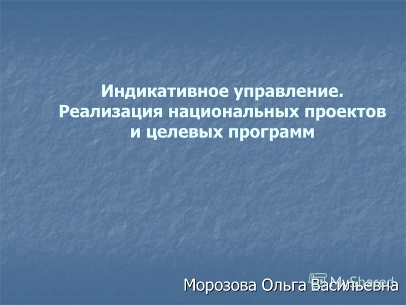 Индикативное управление. Реализация национальных проектов и целевых программ Морозова Ольга Васильевна