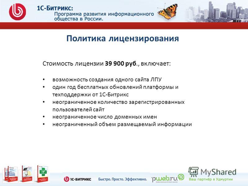 Политика лицензирования Стоимость лицензии 39 900 руб., включает: возможность создания одного сайта ЛПУ один год бесплатных обновлений платформы и техподдержки от 1С-Битрикс неограниченное количество зарегистрированных пользователей сайт неограниченн