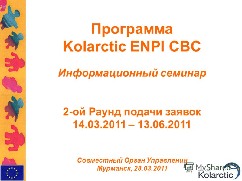 Программа Kolarctic ENPI CBC Информационный семинар 2-ой Раунд подачи заявок 14.03.2011 – 13.06.2011 Совместный Орган Управления Мурманск, 28.03.2011