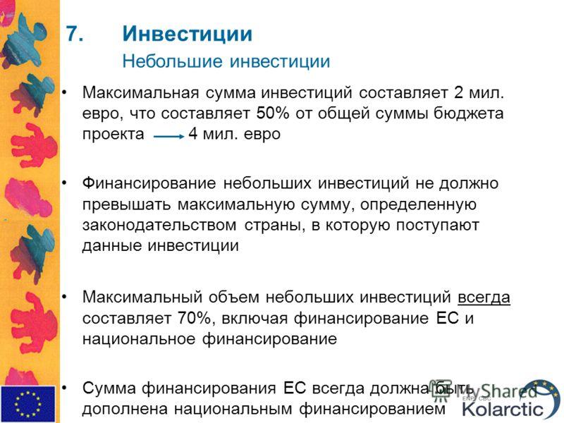 7.Инвестиции Небольшие инвестиции Максимальная сумма инвестиций составляет 2 мил. евро, что составляет 50% от общей суммы бюджета проекта 4 мил. евро Финансирование небольших инвестиций не должно превышать максимальную сумму, определенную законодател