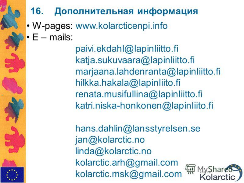 16.Дополнительная информация W-pages: www.kolarcticenpi.info E – mails: paivi.ekdahl@lapinliitto.fi katja.sukuvaara@lapinliitto.fi marjaana.lahdenranta@lapinliitto.fi hilkka.hakala@lapinliito.fi renata.musifullina@lapinliitto.fi katri.niska-honkonen@