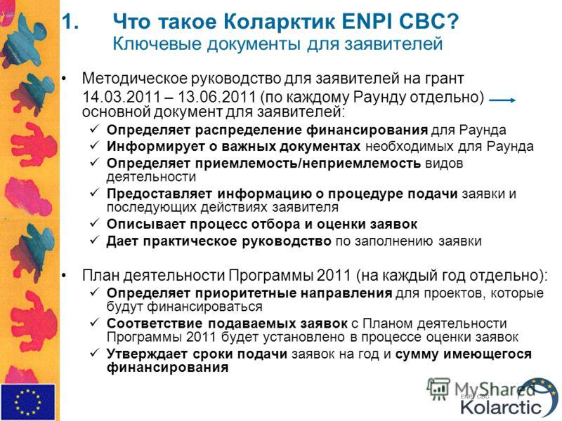 1.Что такое Коларктик ENPI CBC? Ключевые документы для заявителей Методическое руководство для заявителей на грант 14.03.2011 – 13.06.2011 (по каждому Раунду отдельно) основной документ для заявителей: Определяет распределение финансирования для Раун