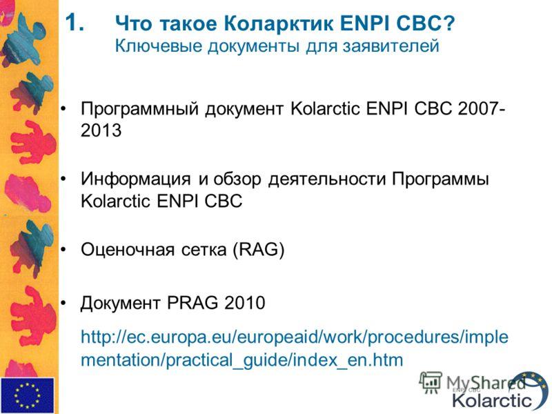 1. Что такое Коларктик ENPI CBC? Ключевые документы для заявителей Программный документ Kolarctic ENPI CBC 2007- 2013 Информация и обзор деятельности Программы Kolarctic ENPI CBC Оценочная сетка (RAG) Документ PRAG 2010 http://ec.europa.eu/europeaid/