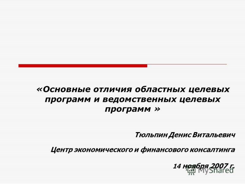 «Основные отличия областных целевых программ и ведомственных целевых программ » Тюльпин Денис Витальевич Центр экономического и финансового консалтинга 14 ноября 2007 г.