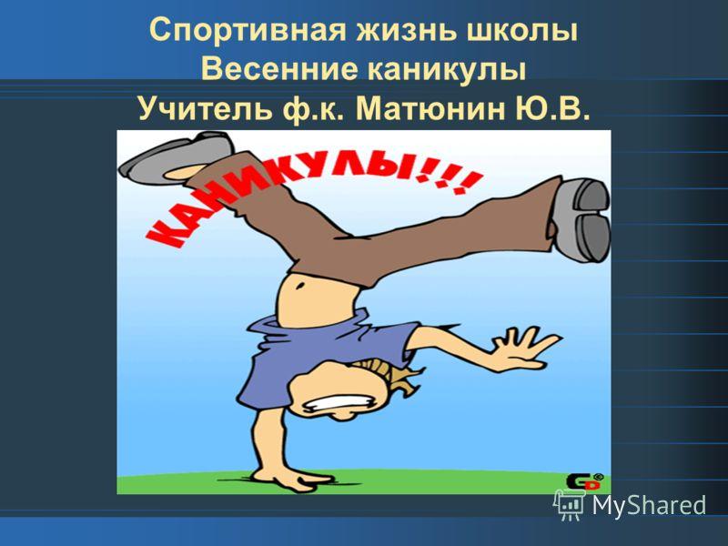 Спортивная жизнь школы Весенние каникулы Учитель ф.к. Матюнин Ю.В.