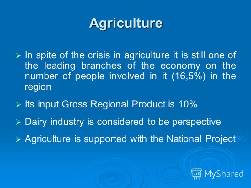 Agriculture In spite of the crisis in agriculture it is still one of the leading branches of the economy on the number of people involved in it (16,5%) in the region Its input Gross Regional Product is 10% Dairy industry is considered to be perspecti