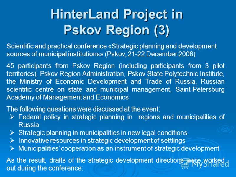Scientific and practical conference «Strategic planning and development sources of municipal institutions» (Pskov, 21-22 December 2006) 45 participants from Pskov Region (including participants from 3 pilot territories), Pskov Region Administration,