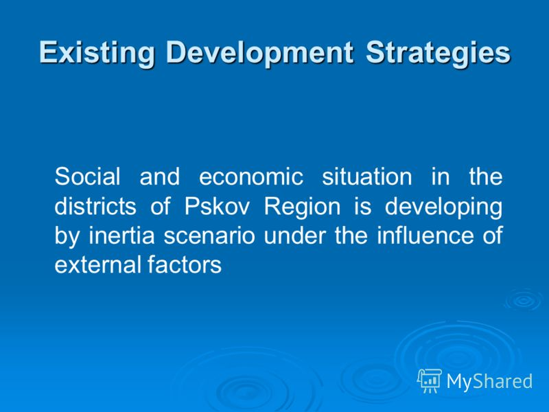 Existing Development Strategies Social and economic situation in the districts of Pskov Region is developing by inertia scenario under the influence of external factors