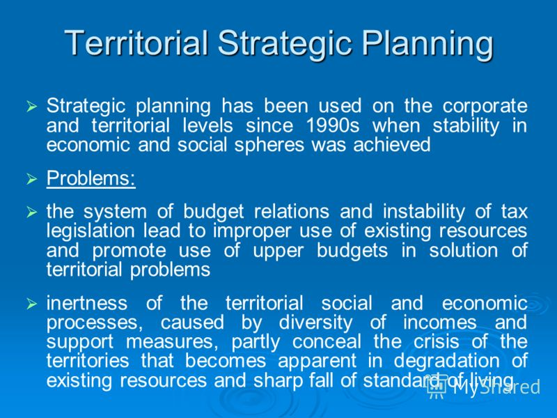 Territorial Strategic Planning Strategic planning has been used on the corporate and territorial levels since 1990s when stability in economic and social spheres was achieved Problems: the system of budget relations and instability of tax legislation