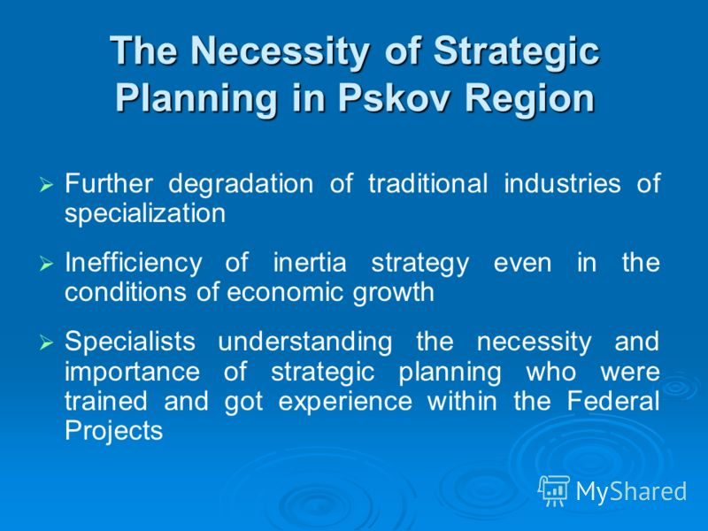 The Necessity of Strategic Planning in Pskov Region Further degradation of traditional industries of specialization Inefficiency of inertia strategy even in the conditions of economic growth Specialists understanding the necessity and importance of s