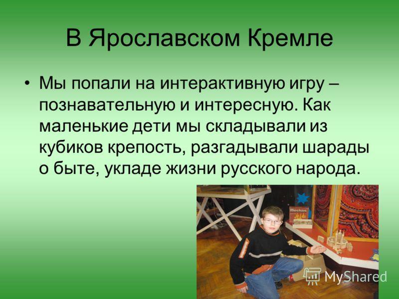 В Ярославском Кремле Мы попали на интерактивную игру – познавательную и интересную. Как маленькие дети мы складывали из кубиков крепость, разгадывали шарады о быте, укладе жизни русского народа.