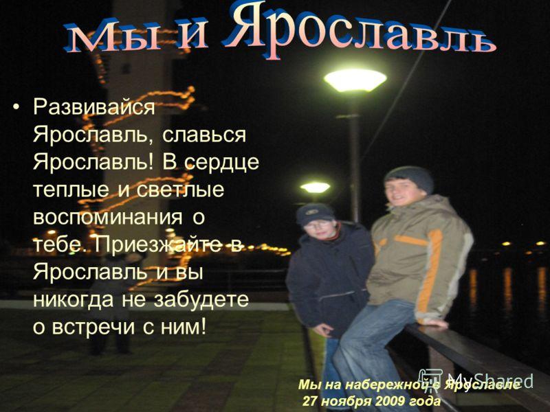 Развивайся Ярославль, славься Ярославль! В сердце теплые и светлые воспоминания о тебе. Приезжайте в Ярославль и вы никогда не забудете о встречи с ним! Мы на набережной в Ярославле 27 ноября 2009 года