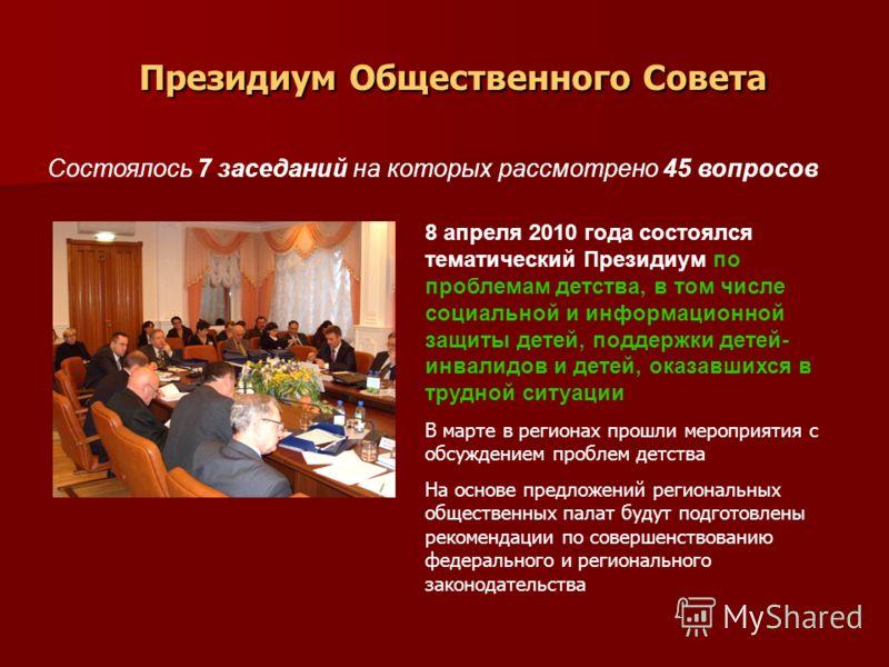 Президиум Общественного Совета Состоялось 7 заседаний на которых рассмотрено 45 вопросов 8 апреля 2010 года состоялся тематический Президиум по проблемам детства, в том числе социальной и информационной защиты детей, поддержки детей- инвалидов и дете