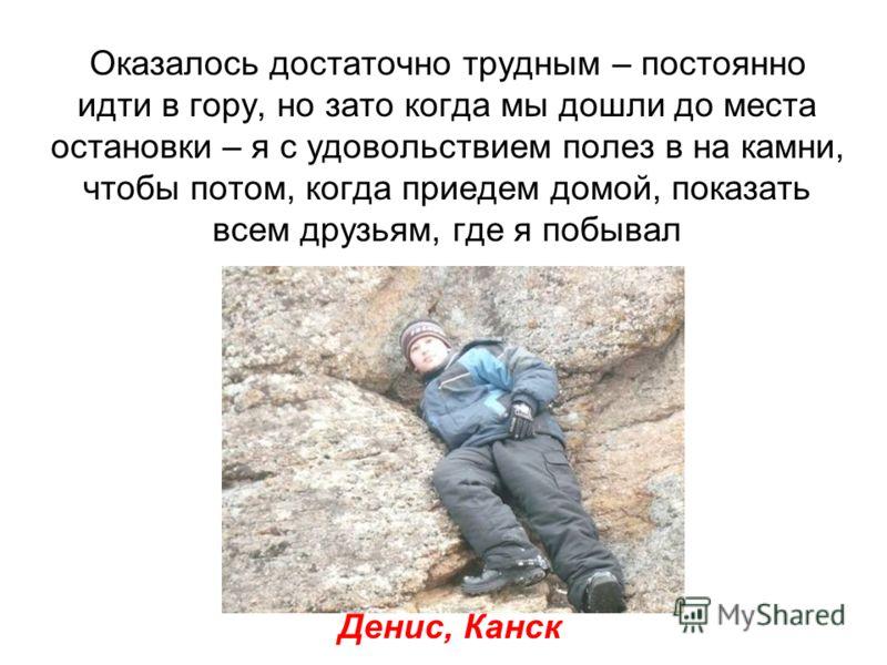 Оказалось достаточно трудным – постоянно идти в гору, но зато когда мы дошли до места остановки – я с удовольствием полез в на камни, чтобы потом, когда приедем домой, показать всем друзьям, где я побывал Денис, Канск