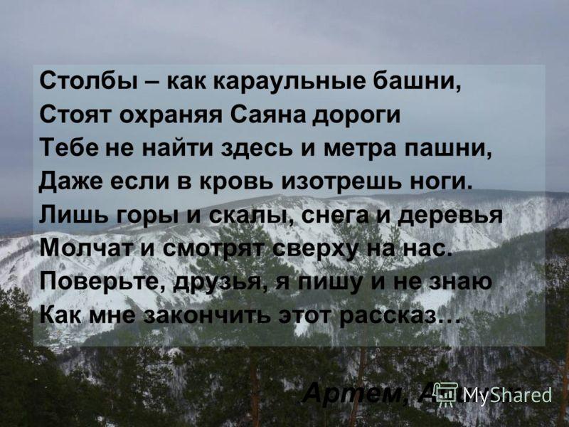 Артем, Ачинск Столбы – как караульные башни, Стоят охраняя Саяна дороги Тебе не найти здесь и метра пашни, Даже если в кровь изотрешь ноги. Лишь горы и скалы, снега и деревья Молчат и смотрят сверху на нас. Поверьте, друзья, я пишу и не знаю Как мне