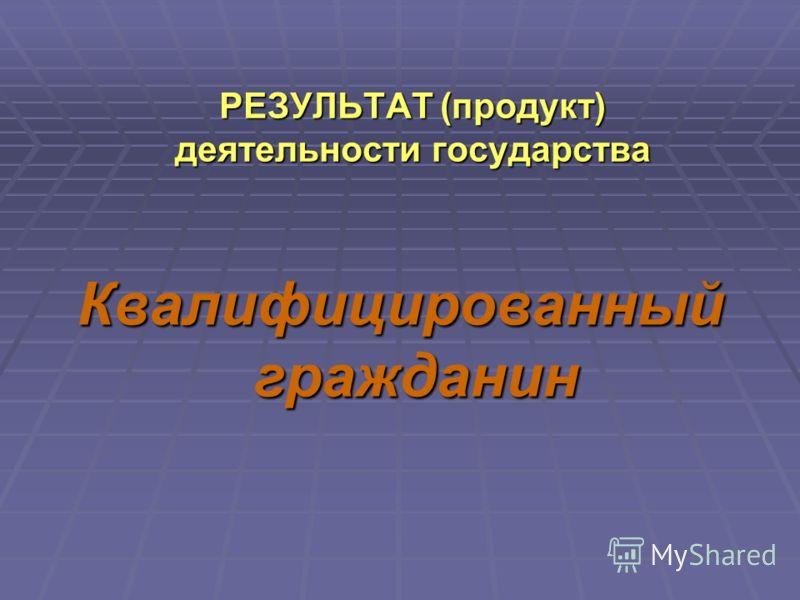 РЕЗУЛЬТАТ (продукт) деятельности государства Квалифицированный гражданин
