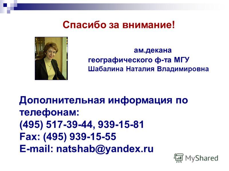 Спасибо за внимание! ам.декана географического ф-та МГУ Шабалина Наталия Владимировна Дополнительная информация по телефонам: (495) 517-39-44, 939-15-81 Fax: (495) 939-15-55 E-mail: natshab@yandex.ru