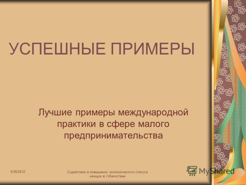 9/26/2012 Содействие в повышении экономического статуса женщин в Узбекистане 1 УСПЕШНЫЕ ПРИМЕРЫ Лучшие примеры международной практики в сфере малого предпринимательства