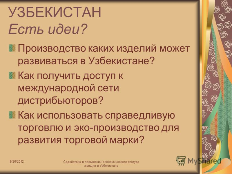 9/26/2012 Содействие в повышении экономического статуса женщин в Узбекистане 15 УЗБЕКИСТАН Есть идеи? Производство каких изделий может развиваться в Узбекистане? Как получить доступ к международной сети дистрибьюторов? Как использовать справедливую т