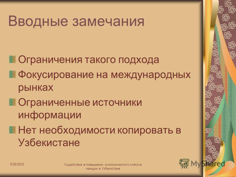 9/26/2012 Содействие в повышении экономического статуса женщин в Узбекистане 3 Вводные замечания Ограничения такого подхода Фокусирование на международных рынках Ограниченные источники информации Нет необходимости копировать в Узбекистане