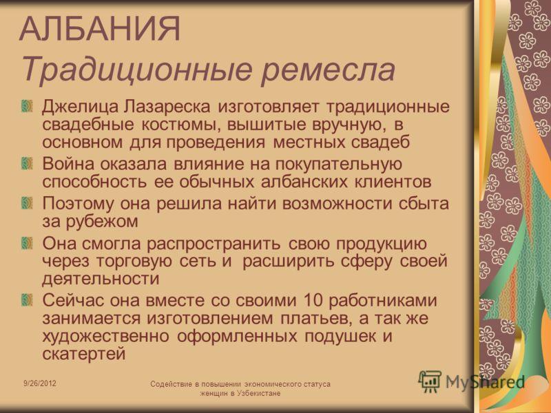 9/26/2012 Содействие в повышении экономического статуса женщин в Узбекистане 7 АЛБАНИЯ Традиционные ремесла Джелица Лазареска изготовляет традиционные свадебные костюмы, вышитые вручную, в основном для проведения местных свадеб Война оказала влияние