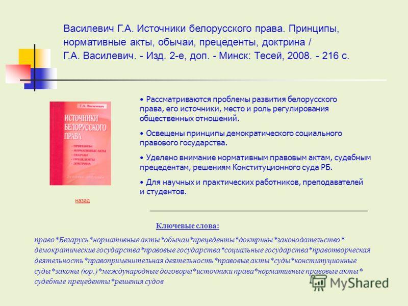 Рассматриваются проблемы развития белорусского права, его источники, место и роль регулирования общественных отношений. Освещены принципы демократического социального правового государства. Уделено внимание нормативным правовым актам, судебным прецед