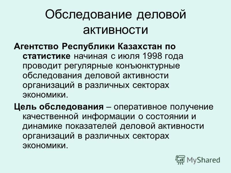 Обследование деловой активности Агентство Республики Казахстан по статистике начиная с июля 1998 года проводит регулярные конъюнктурные обследования деловой активности организаций в различных секторах экономики. Цель обследования – оперативное получе