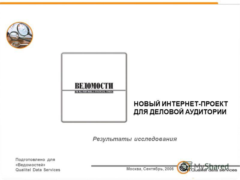 1 НОВЫЙ ИНТЕРНЕТ-ПРОЕКТ ДЛЯ ДЕЛОВОЙ АУДИТОРИИ Подготовлено для «Ведомостей» Qualitel Data Services Результаты исследования Москва, Сентябрь, 2006