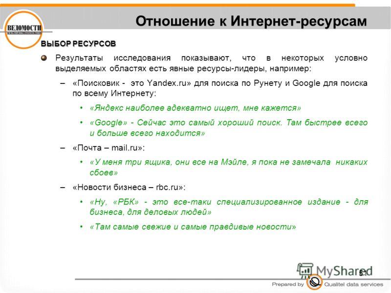 51 Отношение к Интернет-ресурсам ВЫБОР РЕСУРСОВ Результаты исследования показывают, что в некоторых условно выделяемых областях есть явные ресурсы-лидеры, например: –«Поисковик - это Yandex.ru» для поиска по Рунету и Google для поиска по всему Интерн