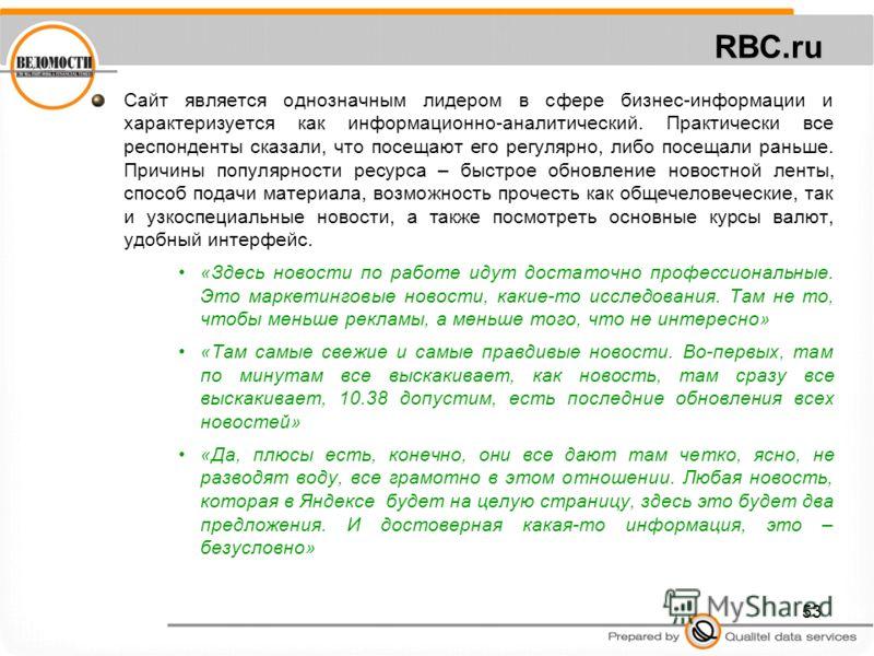 53 RBC.ru Сайт является однозначным лидером в сфере бизнес-информации и характеризуется как информационно-аналитический. Практически все респонденты сказали, что посещают его регулярно, либо посещали раньше. Причины популярности ресурса – быстрое обн