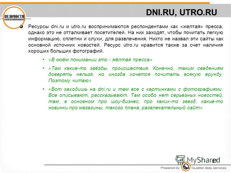 57 DNI.RU, UTRO.RU Ресурсы dni.ru и utro.ru воспринимаются респондентами как «желтая» пресса, однако это не отталкивает посетителей. На них заходят, чтобы почитать легкую информацию, сплетни и слухи, для развлечения. Никто не назвал эти сайты как осн