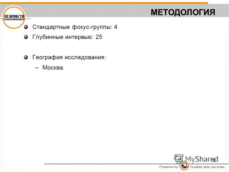 6 МЕТОДОЛОГИЯ Стандартные фокус-группы: 4 Глубинные интервью: 25 География исследования: –Москва.