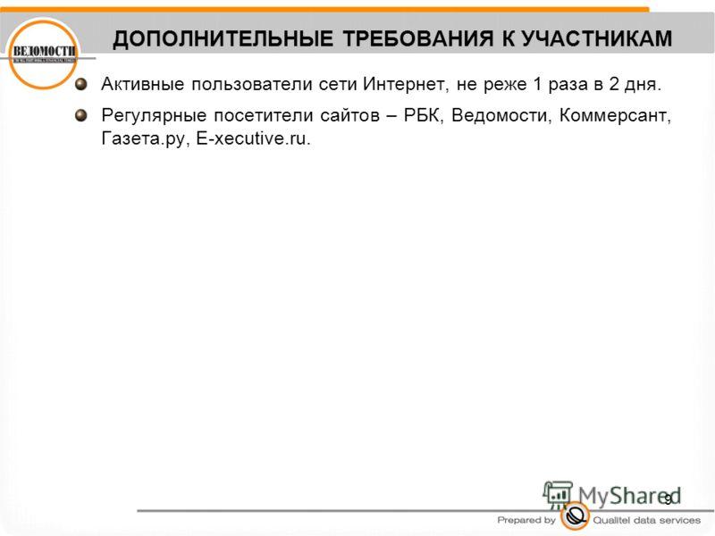 9 ДОПОЛНИТЕЛЬНЫЕ ТРЕБОВАНИЯ К УЧАСТНИКАМ Активные пользователи сети Интернет, не реже 1 раза в 2 дня. Регулярные посетители сайтов – РБК, Ведомости, Коммерсант, Газета.ру, E-xecutive.ru.