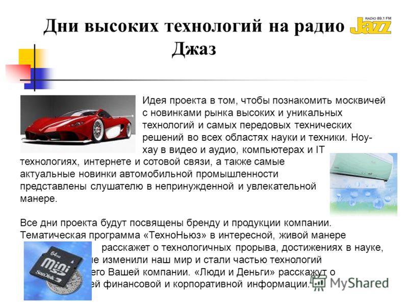Дни высоких технологий на радио Джаз Идея проекта в том, чтобы познакомить москвичей с новинками рынка высоких и уникальных технологий и самых передовых технических решений во всех областях науки и техники. Ноу- хау в видео и аудио, компьютерах и IT