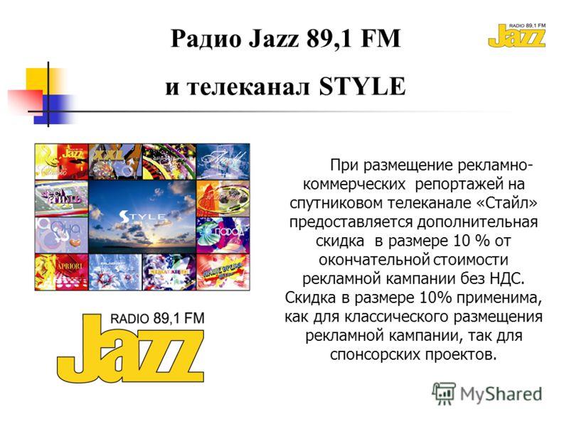 Радио Jazz 89,1 FM и телеканал STYLE При размещение рекламно- коммерческих репортажей на спутниковом телеканале «Стайл» предоставляется дополнительная скидка в размере 10 % от окончательной стоимости рекламной кампании без НДС. Скидка в размере 10% п