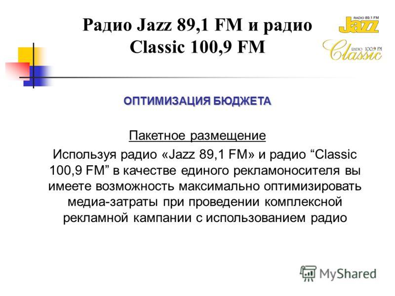 Радио Jazz 89,1 FM и радио Classic 100,9 FM ОПТИМИЗАЦИЯ БЮДЖЕТА Пакетное размещение Используя радио «Jazz 89,1 FM» и радио Classic 100,9 FM в качестве единого рекламоносителя вы имеете возможность максимально оптимизировать медиа-затраты при проведен
