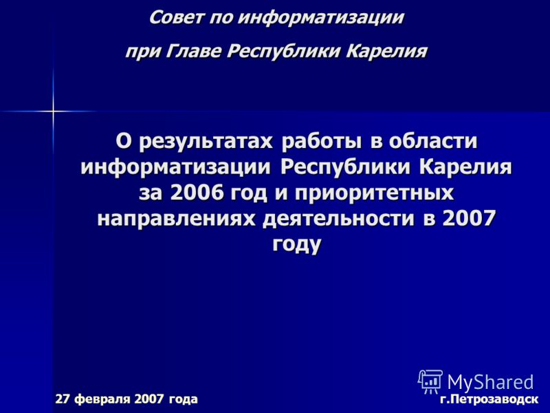 Совет по информатизации при Главе Республики Карелия 27 февраля 2007 года г.Петрозаводск О результатах работы в области информатизации Республики Карелия за 2006 год и приоритетных направлениях деятельности в 2007 году