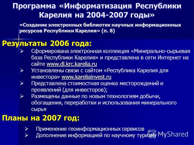 Результаты 2006 года: Планы на 2007 год: Применение геоинформационных сервисов Дополнение информацией по научному туризму Сформирована электронная коллекция «Минерально-сырьевая база Республики Карелия» и представлена в сети Интернет на сайте www.dl.