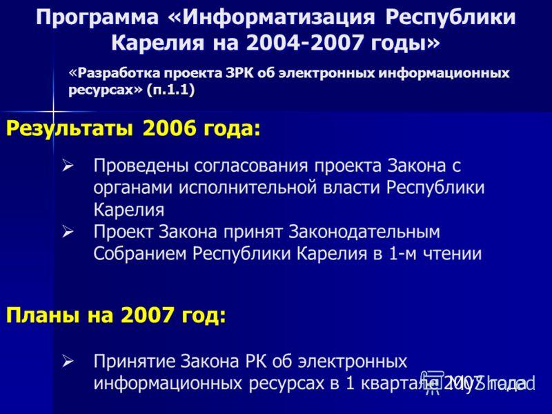 Программа «Информатизация Республики Карелия на 2004-2007 годы» Проведены согласования проекта Закона с органами исполнительной власти Республики Карелия Проект Закона принят Законодательным Собранием Республики Карелия в 1-м чтении Результаты 2006 г